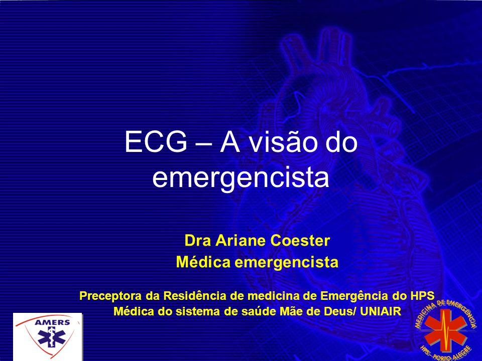 ECG – A visão do emergencista Dra Ariane Coester Médica emergencista Preceptora da Residência de medicina de Emergência do HPS Médica do sistema de sa