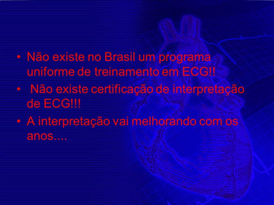 Não existe no Brasil um programa uniforme de treinamento em ECG!! Não existe certificação de interpretação de ECG!!! A interpretação vai melhorando co