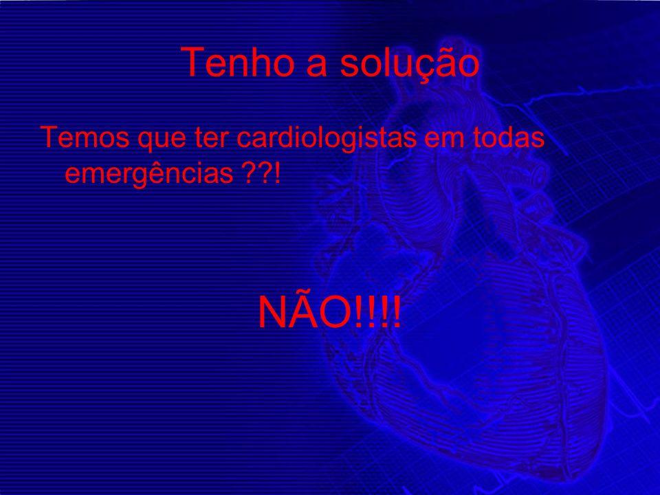 Tenho a solução Temos que ter cardiologistas em todas emergências ??! NÃO!!!!