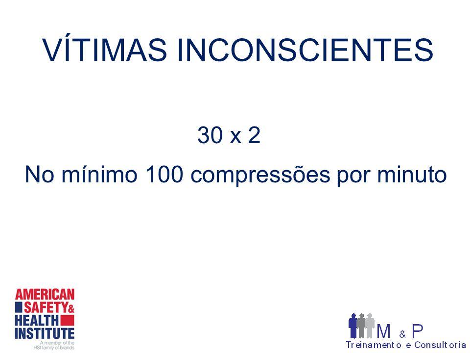 VÍTIMAS INCONSCIENTES 30 x 2 No mínimo 100 compressões por minuto