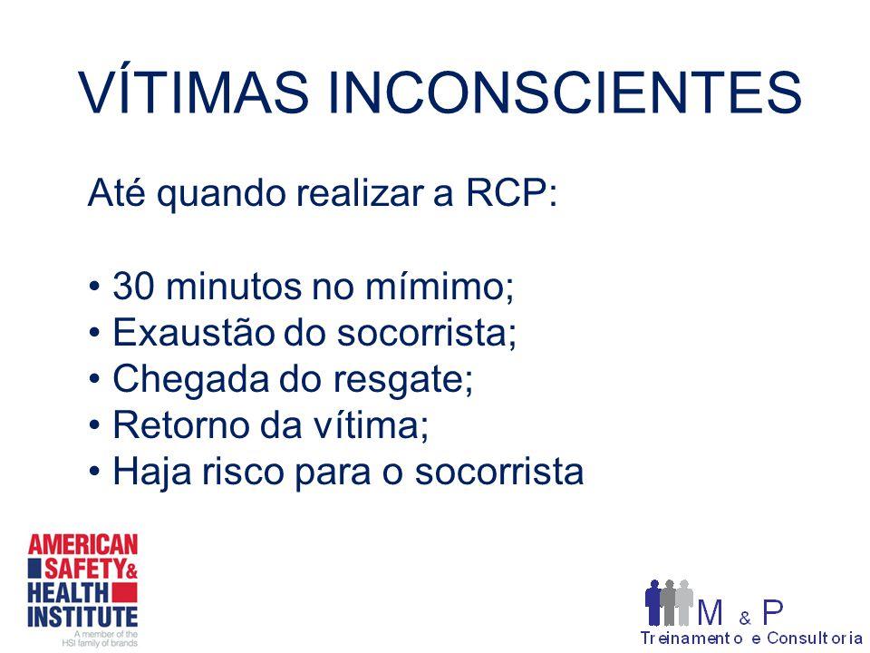 VÍTIMAS INCONSCIENTES Até quando realizar a RCP: 30 minutos no mímimo; Exaustão do socorrista; Chegada do resgate; Retorno da vítima; Haja risco para