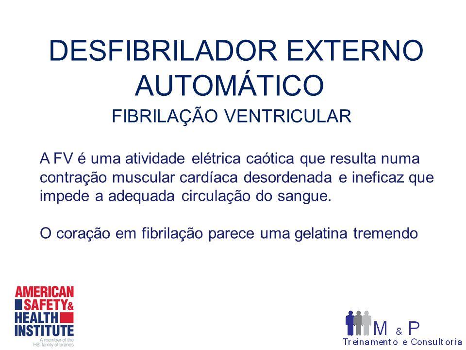 DESFIBRILADOR EXTERNO AUTOMÁTICO FIBRILAÇÃO VENTRICULAR A FV é uma atividade elétrica caótica que resulta numa contração muscular cardíaca desordenada