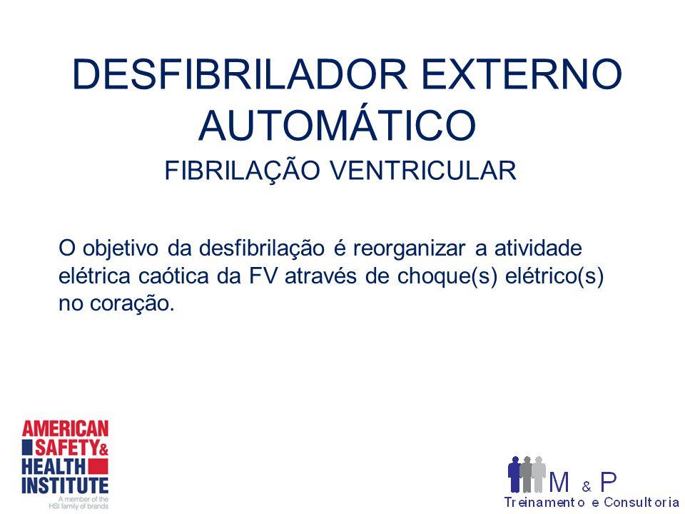 DESFIBRILADOR EXTERNO AUTOMÁTICO FIBRILAÇÃO VENTRICULAR O objetivo da desfibrilação é reorganizar a atividade elétrica caótica da FV através de choque