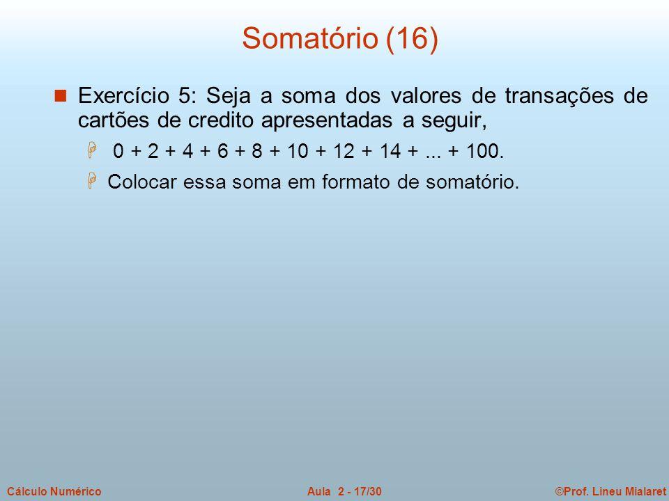 ©Prof. Lineu MialaretAula 2 - 17/30Cálculo Numérico Somatório (16) n Exercício 5: Seja a soma dos valores de transações de cartões de credito apresent