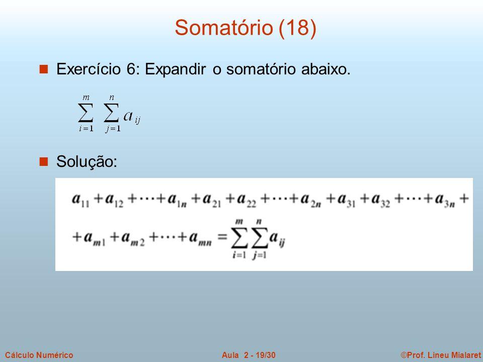 ©Prof. Lineu MialaretAula 2 - 19/30Cálculo Numérico Somatório (18) n Exercício 6: Expandir o somatório abaixo. n Solução: