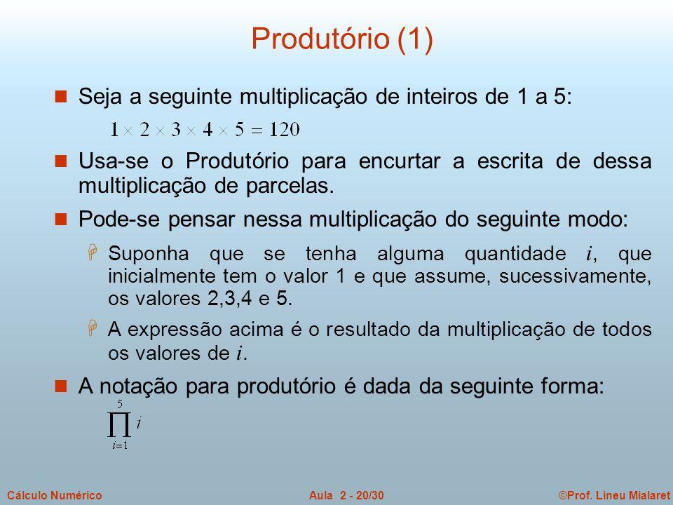 ©Prof. Lineu MialaretAula 2 - 20/30Cálculo Numérico Produtório (1) n Seja a seguinte multiplicação de inteiros de 1 a 5: n Usa-se o Produtório para en