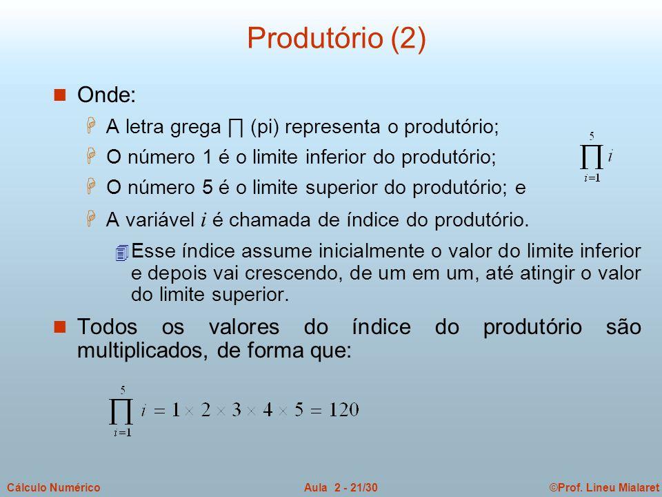 ©Prof. Lineu MialaretAula 2 - 21/30Cálculo Numérico Produtório (2) n Onde:  A letra grega ∏ (pi) representa o produtório; H O número 1 é o limite inf