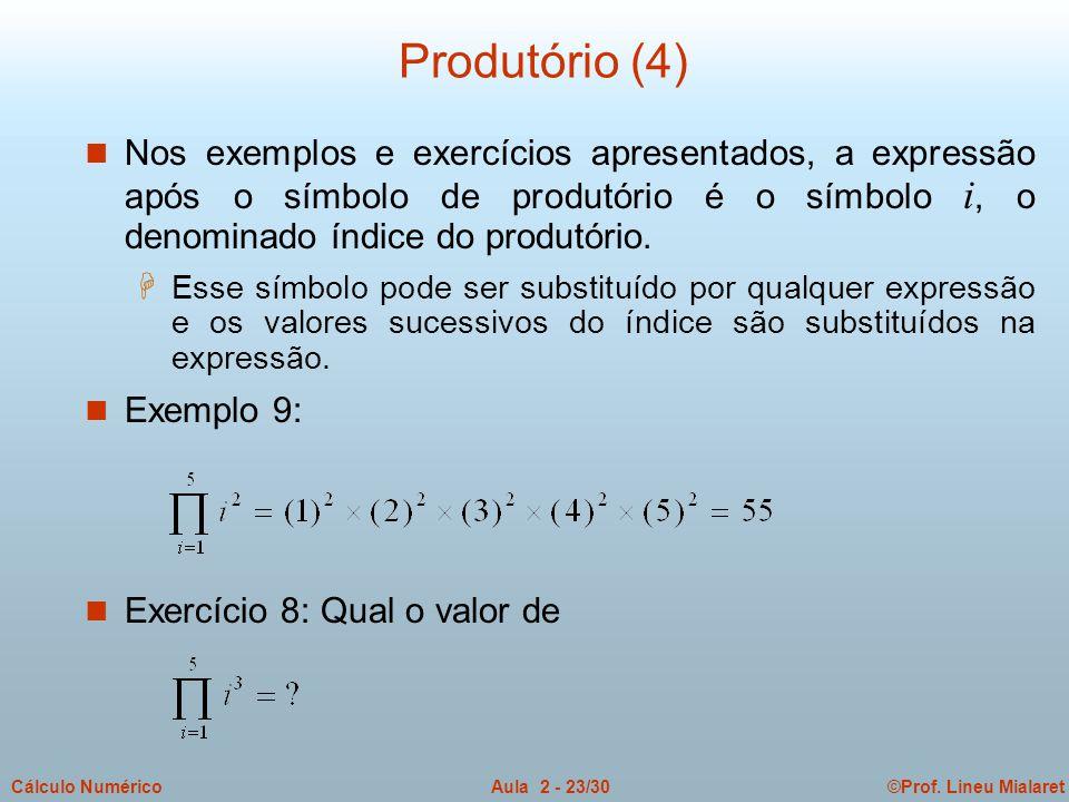 ©Prof. Lineu MialaretAula 2 - 23/30Cálculo Numérico Produtório (4) Nos exemplos e exercícios apresentados, a expressão após o símbolo de produtório é
