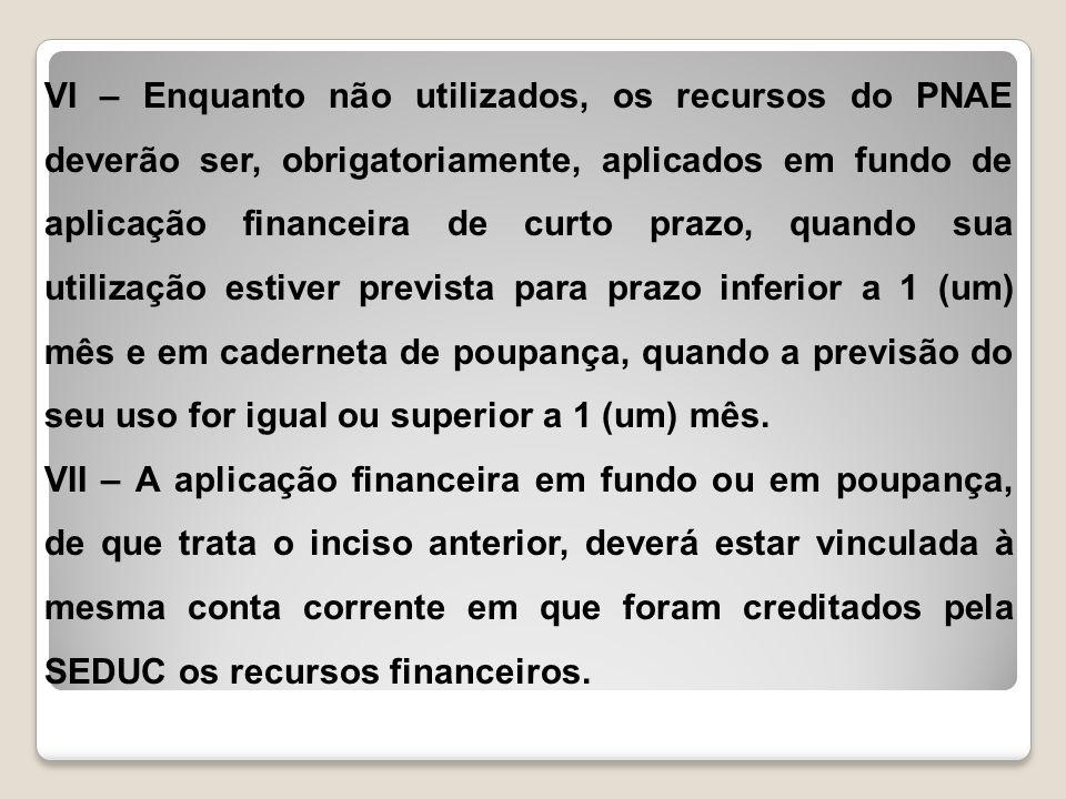 VI – Enquanto não utilizados, os recursos do PNAE deverão ser, obrigatoriamente, aplicados em fundo de aplicação financeira de curto prazo, quando sua