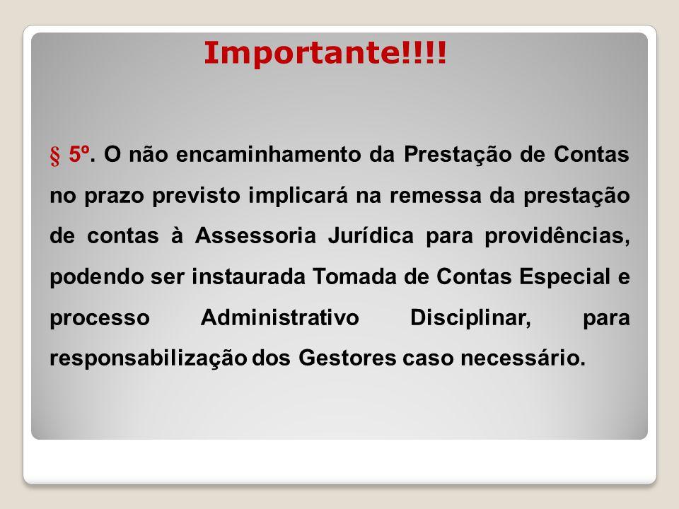 Importante!!!! § 5º. O não encaminhamento da Prestação de Contas no prazo previsto implicará na remessa da prestação de contas à Assessoria Jurídica p