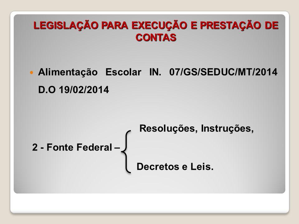 LEGISLAÇÃO PARA EXECUÇÃO E PRESTAÇÃO DE CONTAS Alimentação Escolar IN. 07/GS/SEDUC/MT/2014 D.O 19/02/2014 Resoluções, Instruções, 2 - Fonte Federal –