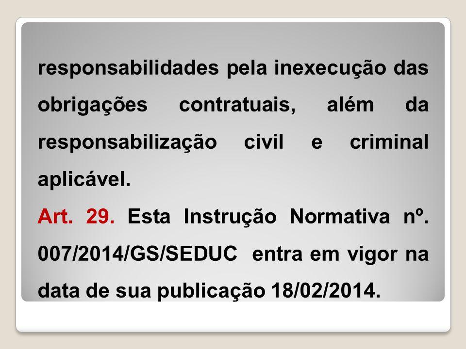 responsabilidades pela inexecução das obrigações contratuais, além da responsabilização civil e criminal aplicável. Art. 29. Esta Instrução Normativa