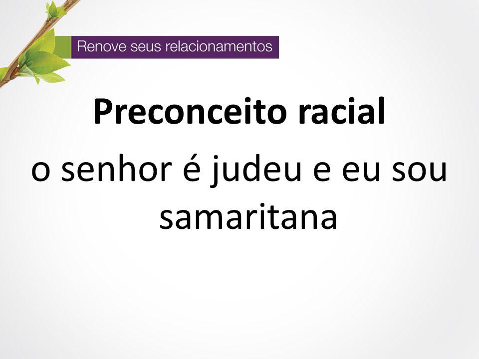 Preconceito racial o senhor é judeu e eu sou samaritana