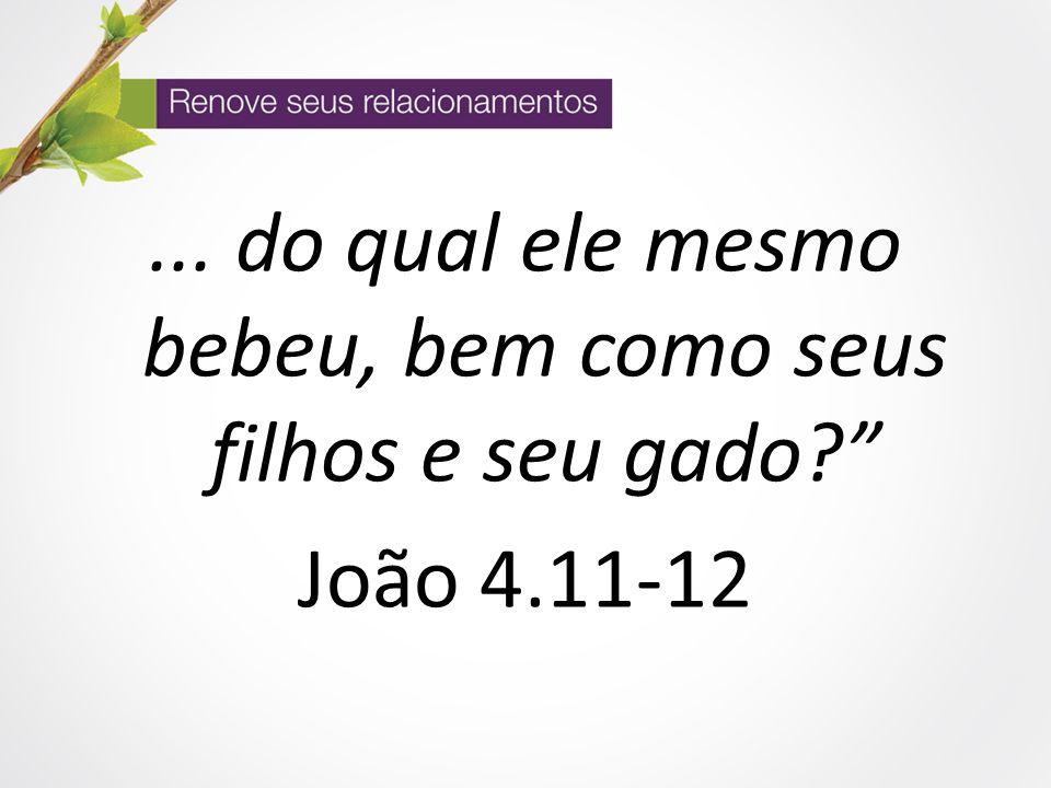 """... do qual ele mesmo bebeu, bem como seus filhos e seu gado?"""" João 4.11-12"""