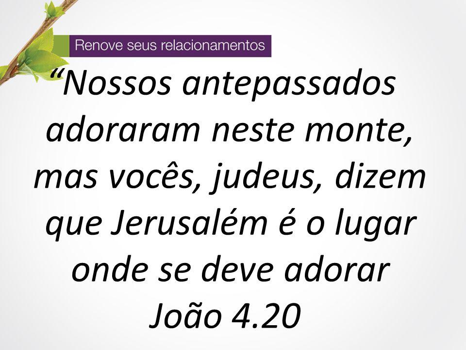 """""""Nossos antepassados adoraram neste monte, mas vocês, judeus, dizem que Jerusalém é o lugar onde se deve adorar João 4.20"""