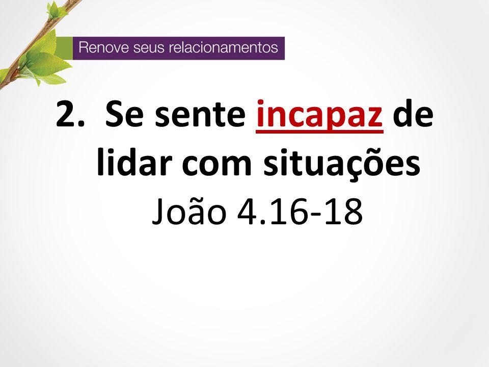 2. Se sente incapaz de lidar com situações João 4.16-18