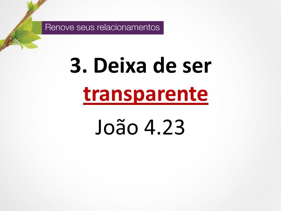 3. Deixa de ser transparente João 4.23