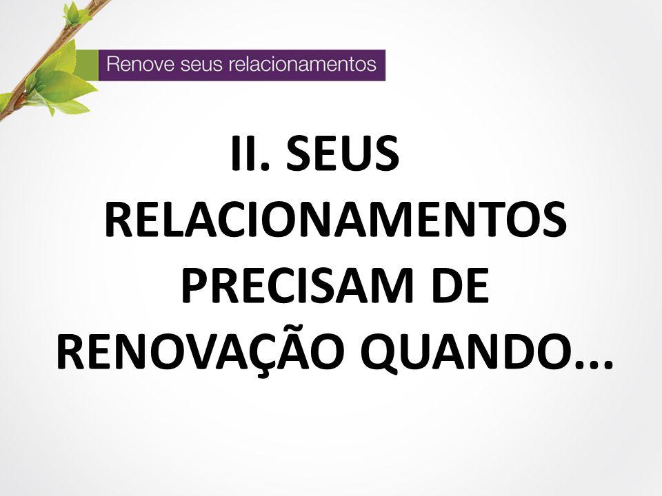 II. SEUS RELACIONAMENTOS PRECISAM DE RENOVAÇÃO QUANDO...