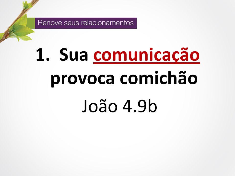 1. Sua comunicação provoca comichão João 4.9b
