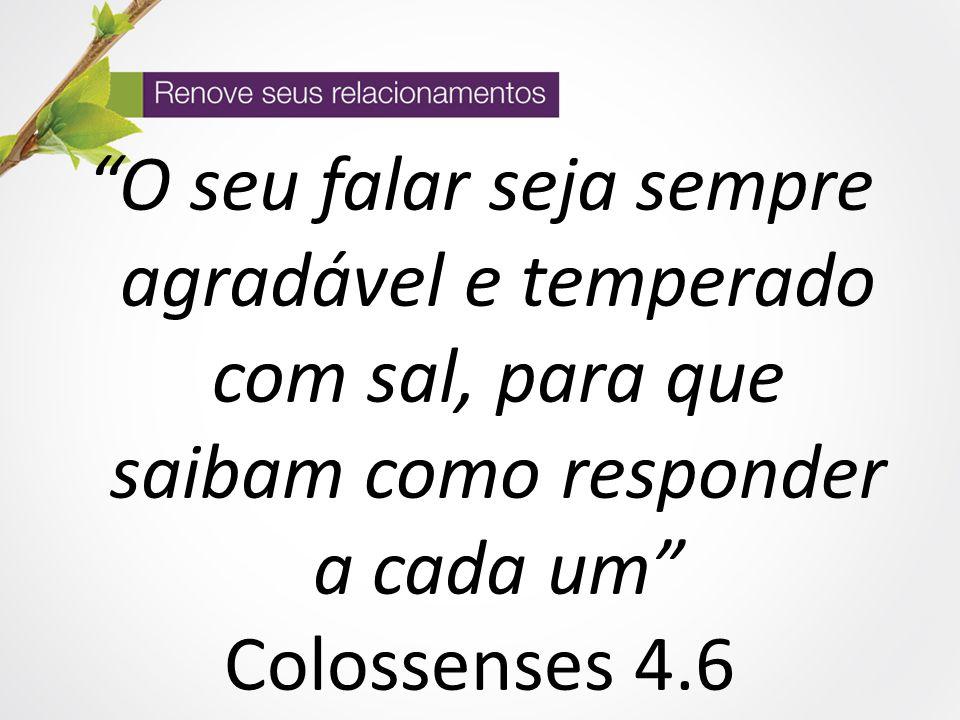 """""""O seu falar seja sempre agradável e temperado com sal, para que saibam como responder a cada um"""" Colossenses 4.6"""