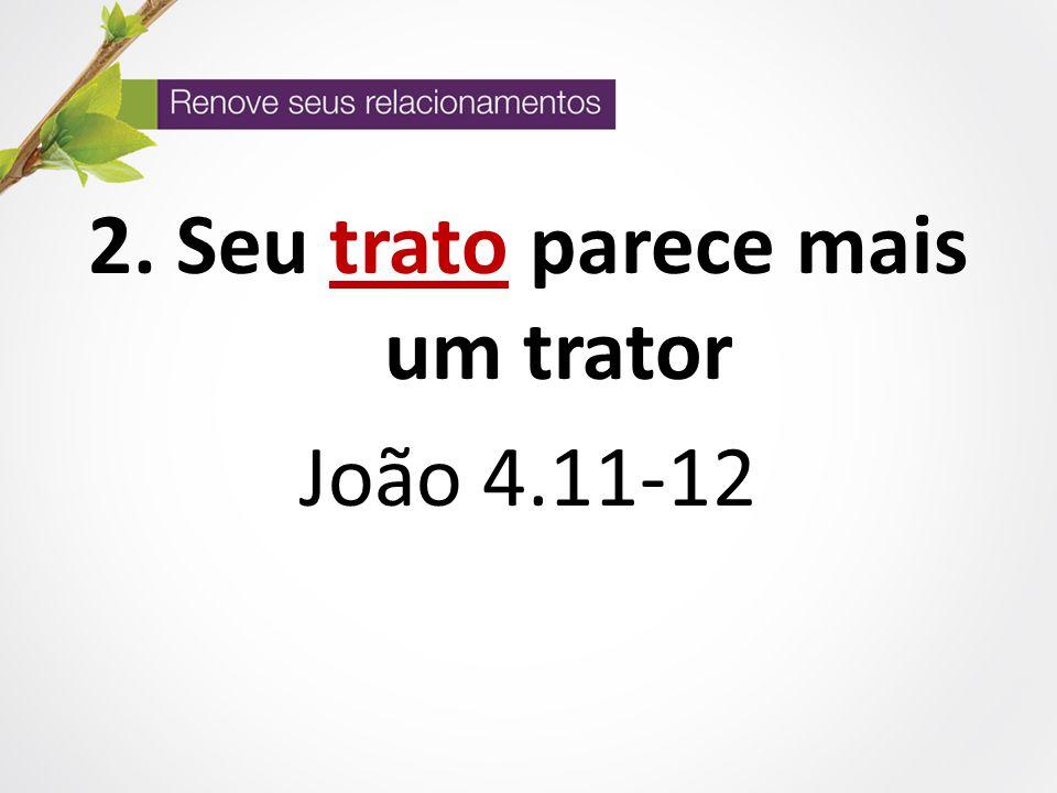 2. Seu trato parece mais um trator João 4.11-12