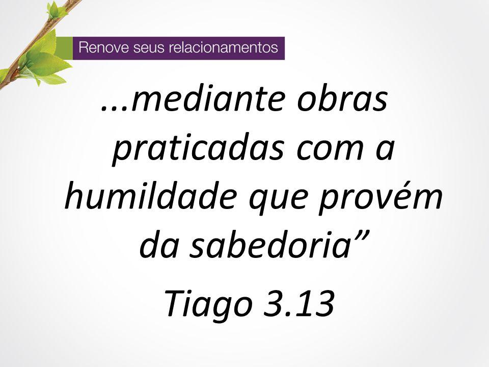 """...mediante obras praticadas com a humildade que provém da sabedoria"""" Tiago 3.13"""