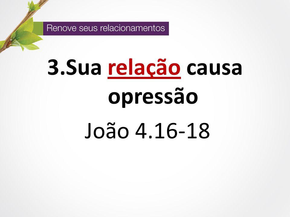 3.Sua relação causa opressão João 4.16-18