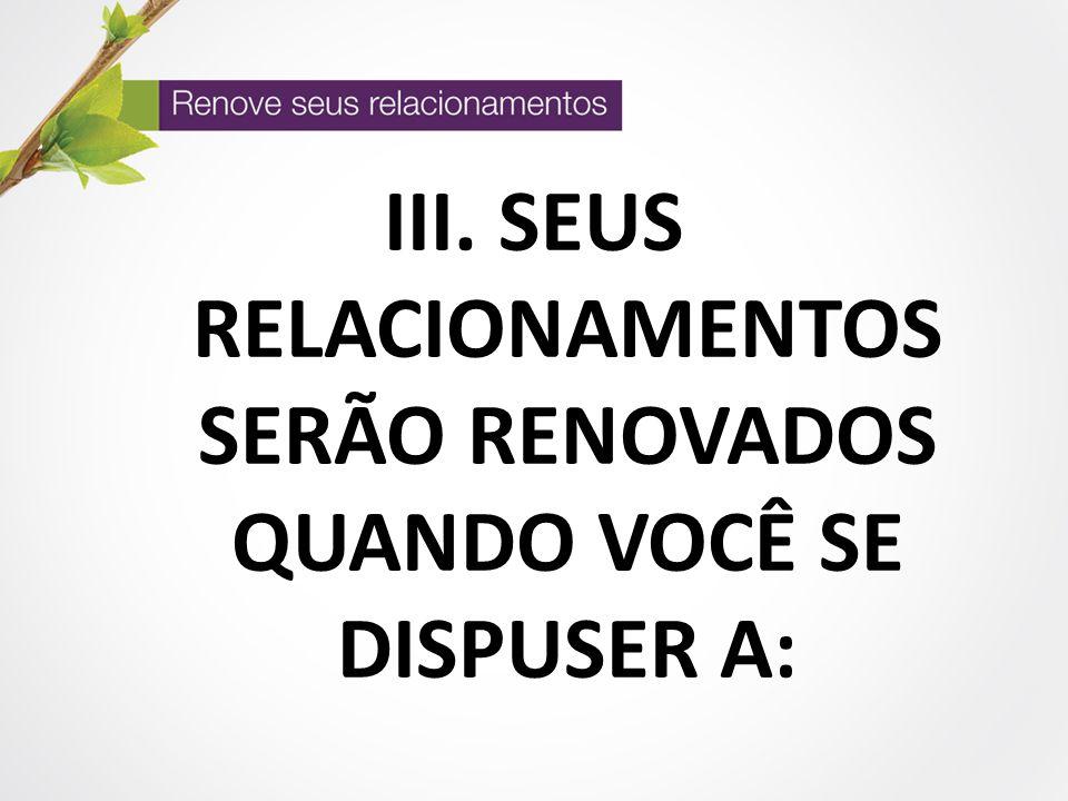 III. SEUS RELACIONAMENTOS SERÃO RENOVADOS QUANDO VOCÊ SE DISPUSER A: