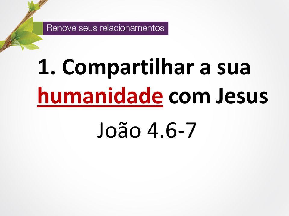 1. Compartilhar a sua humanidade com Jesus João 4.6-7