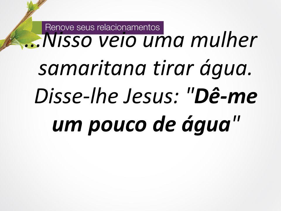 ...Nisso veio uma mulher samaritana tirar água. Disse-lhe Jesus: