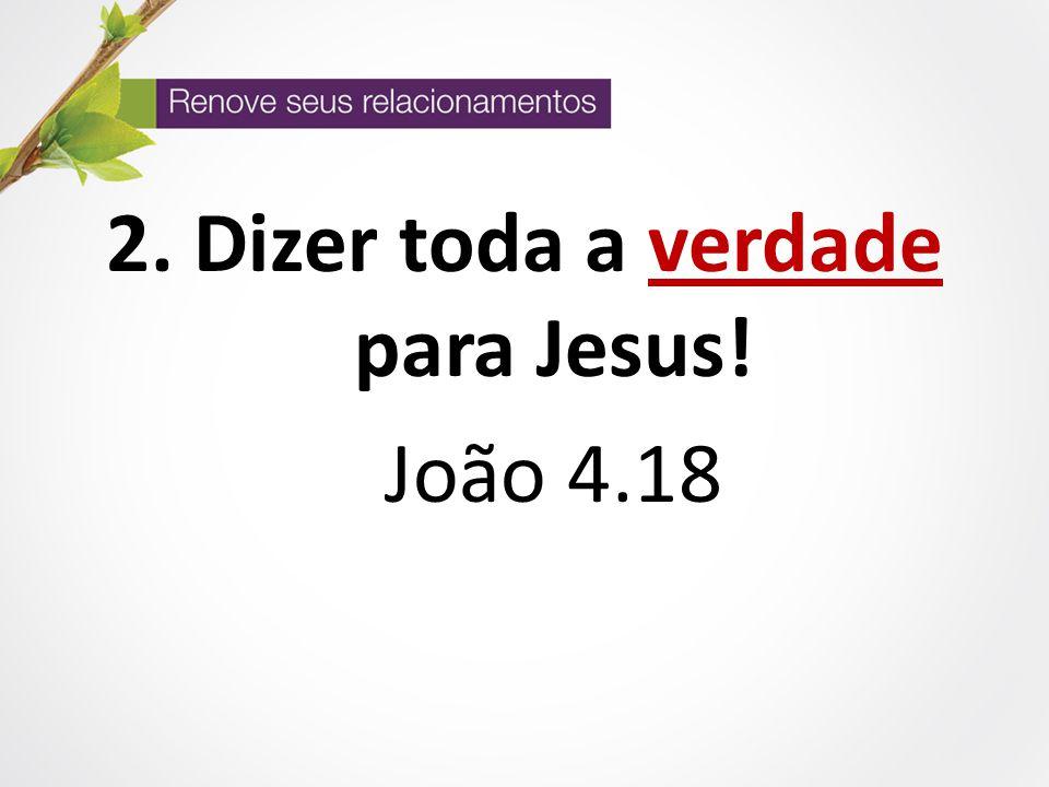 2. Dizer toda a verdade para Jesus! João 4.18