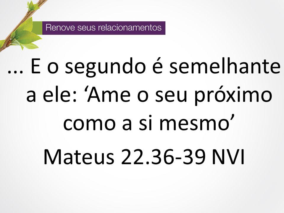... E o segundo é semelhante a ele: 'Ame o seu próximo como a si mesmo' Mateus 22.36-39 NVI