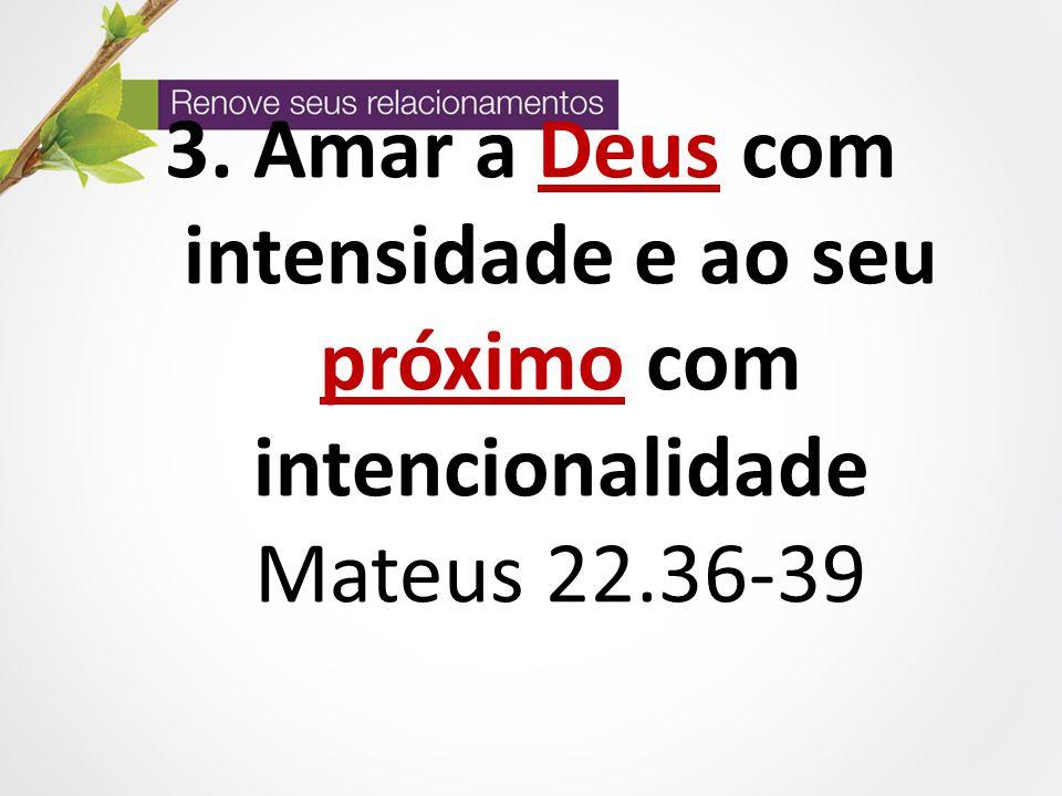 3. Amar a Deus com intensidade e ao seu próximo com intencionalidade Mateus 22.36-39