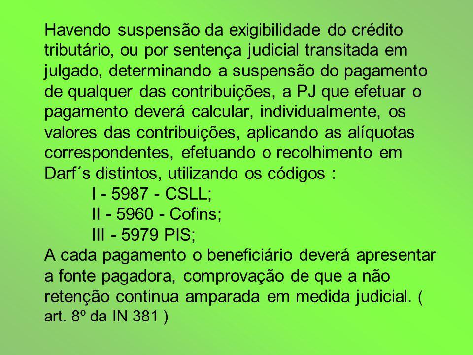 Havendo suspensão da exigibilidade do crédito tributário, ou por sentença judicial transitada em julgado, determinando a suspensão do pagamento de qualquer das contribuições, a PJ que efetuar o pagamento deverá calcular, individualmente, os valores das contribuições, aplicando as alíquotas correspondentes, efetuando o recolhimento em Darf´s distintos, utilizando os códigos : I - 5987 - CSLL; II - 5960 - Cofins; III - 5979 PIS; A cada pagamento o beneficiário deverá apresentar a fonte pagadora, comprovação de que a não retenção continua amparada em medida judicial.