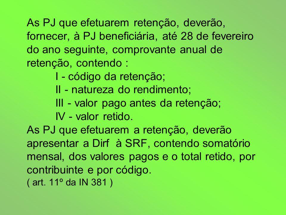 As PJ que efetuarem retenção, deverão, fornecer, à PJ beneficiária, até 28 de fevereiro do ano seguinte, comprovante anual de retenção, contendo : I - código da retenção; II - natureza do rendimento; III - valor pago antes da retenção; IV - valor retido.