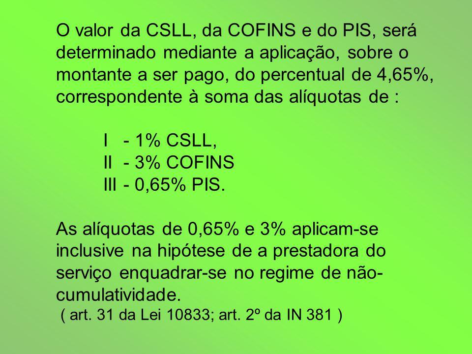 O valor da CSLL, da COFINS e do PIS, será determinado mediante a aplicação, sobre o montante a ser pago, do percentual de 4,65%, correspondente à soma das alíquotas de : I - 1% CSLL, II - 3% COFINS III - 0,65% PIS.