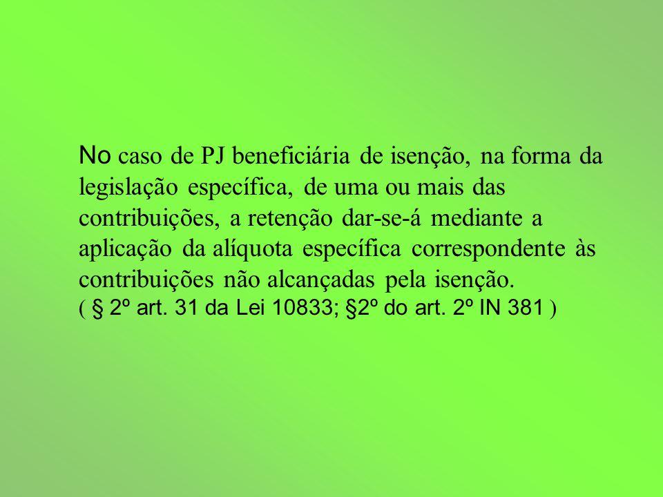 No caso de PJ beneficiária de isenção, na forma da legislação específica, de uma ou mais das contribuições, a retenção dar-se-á mediante a aplicação da alíquota específica correspondente às contribuições não alcançadas pela isenção.