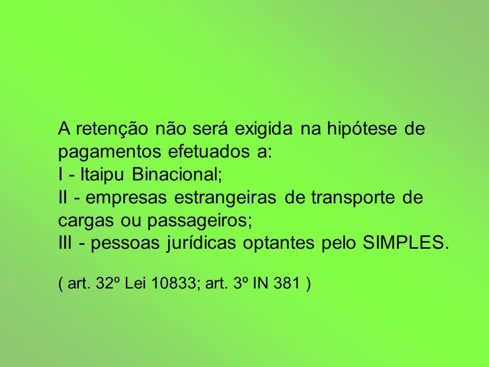 A retenção da COFINS e da contribuição para o PIS não será exigida, cabendo, somente, a retenção da CSLL nos pagamentos: I - a título de transporte internacional de cargas ou de passageiros efetuados por empresas nacionais; II - aos estaleiros navais brasileiros nas atividades de conservação, modernização, conversão e reparo de embarcações pré- registradas ou registradas no Registro Especial Brasileiro - REB, instituído pela Lei nº 9432, de 08 de janeiro de 1997.