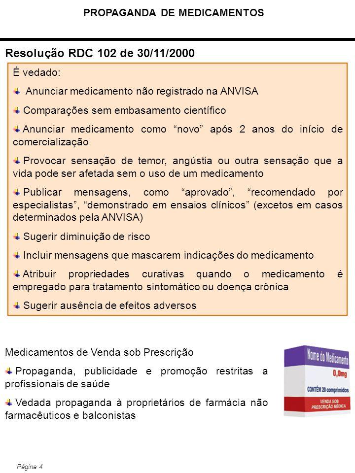 PROPAGANDA DE MEDICAMENTOS Página 4 Resolução RDC 102 de 30/11/2000 É vedado: Anunciar medicamento não registrado na ANVISA Comparações sem embasament