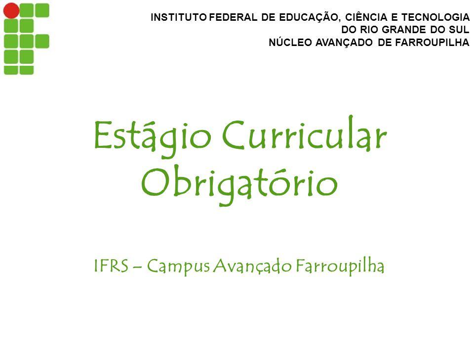 INSTITUTO FEDERAL DE EDUCAÇÃO, CIÊNCIA E TECNOLOGIA DO RIO GRANDE DO SUL NÚCLEO AVANÇADO DE FARROUPILHA Estágio Curricular Obrigatório IFRS – Campus Avançado Farroupilha