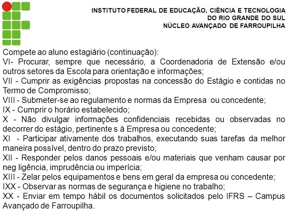 INSTITUTO FEDERAL DE EDUCAÇÃO, CIÊNCIA E TECNOLOGIA DO RIO GRANDE DO SUL NÚCLEO AVANÇADO DE FARROUPILHA Compete ao aluno estagiário (continuação): VI- Procurar, sempre que necessário, a Coordenadoria de Extensão e/ou outros setores da Escola para orientação e informações; VII - Cumprir as exigências propostas na concessão do Estágio e contidas no Termo de Compromisso; VIII - Submeter-se ao regulamento e normas da Empresa ou concedente; IX - Cumprir o horário estabelecido; X - Não divulgar informações confidenciais recebidas ou observadas no decorrer do estágio, pertinente s à Empresa ou concedente; XI - Participar ativamente dos trabalhos, executando suas tarefas da melhor maneira possível, dentro do prazo previsto; XII - Responder pelos danos pessoais e/ou materiais que venham causar por neg ligência, imprudência ou imperícia; XIII - Zelar pelos equipamentos e bens em geral da empresa ou concedente; IXX - Observar as normas de segurança e higiene no trabalho; XX - Enviar em tempo hábil os documentos solicitados pelo IFRS – Campus Avançado de Farroupilha.