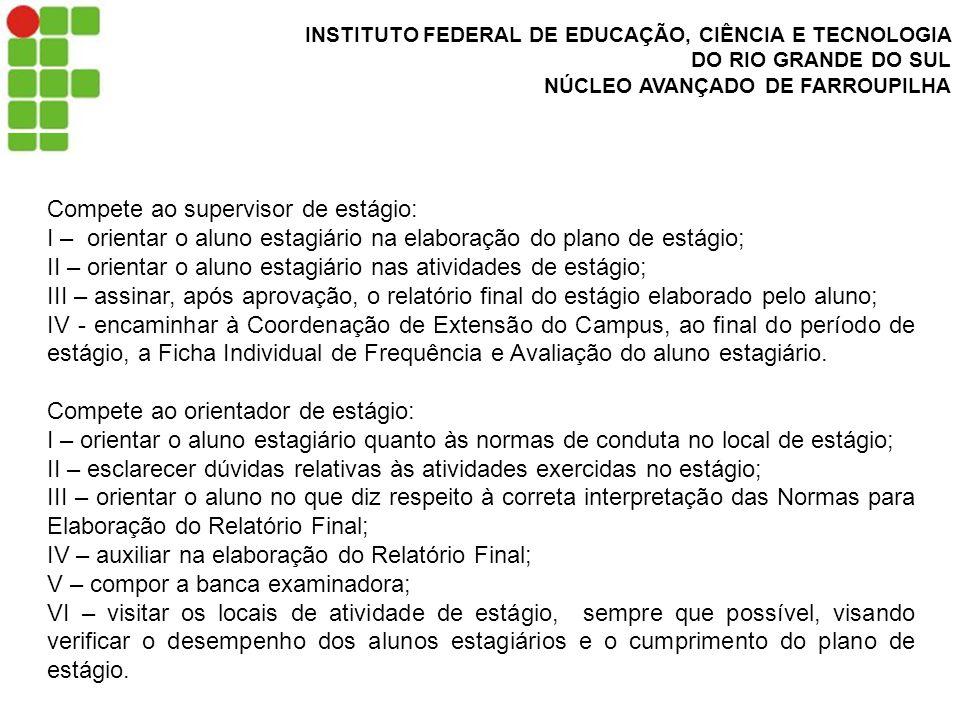 INSTITUTO FEDERAL DE EDUCAÇÃO, CIÊNCIA E TECNOLOGIA DO RIO GRANDE DO SUL NÚCLEO AVANÇADO DE FARROUPILHA Compete ao supervisor de estágio: I – orientar o aluno estagiário na elaboração do plano de estágio; II – orientar o aluno estagiário nas atividades de estágio; III – assinar, após aprovação, o relatório final do estágio elaborado pelo aluno; IV - encaminhar à Coordenação de Extensão do Campus, ao final do período de estágio, a Ficha Individual de Frequência e Avaliação do aluno estagiário.