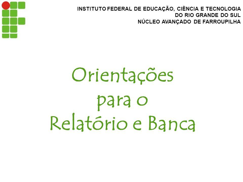 INSTITUTO FEDERAL DE EDUCAÇÃO, CIÊNCIA E TECNOLOGIA DO RIO GRANDE DO SUL NÚCLEO AVANÇADO DE FARROUPILHA Orientações para o Relatório e Banca