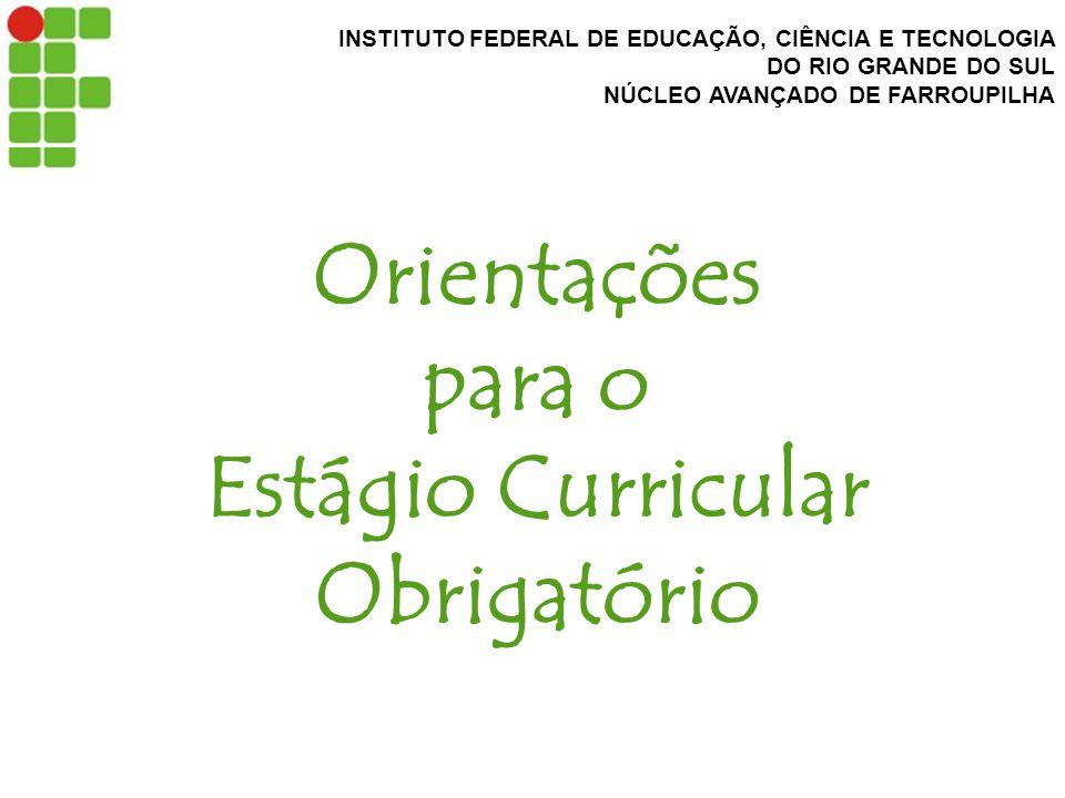 INSTITUTO FEDERAL DE EDUCAÇÃO, CIÊNCIA E TECNOLOGIA DO RIO GRANDE DO SUL NÚCLEO AVANÇADO DE FARROUPILHA Orientações para o Estágio Curricular Obrigatório