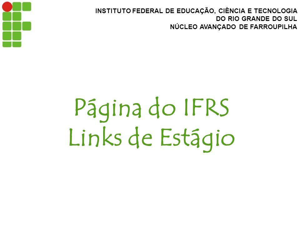 INSTITUTO FEDERAL DE EDUCAÇÃO, CIÊNCIA E TECNOLOGIA DO RIO GRANDE DO SUL NÚCLEO AVANÇADO DE FARROUPILHA Página do IFRS Links de Estágio