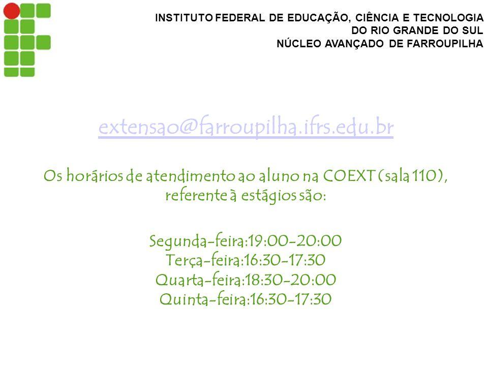 INSTITUTO FEDERAL DE EDUCAÇÃO, CIÊNCIA E TECNOLOGIA DO RIO GRANDE DO SUL NÚCLEO AVANÇADO DE FARROUPILHA extensao@farroupilha.ifrs.edu.br extensao@farroupilha.ifrs.edu.br Os horários de atendimento ao aluno na COEXT (sala 110), referente à estágios são: Segunda-feira:19:00-20:00 Terça-feira:16:30-17:30 Quarta-feira:18:30-20:00 Quinta-feira:16:30-17:30