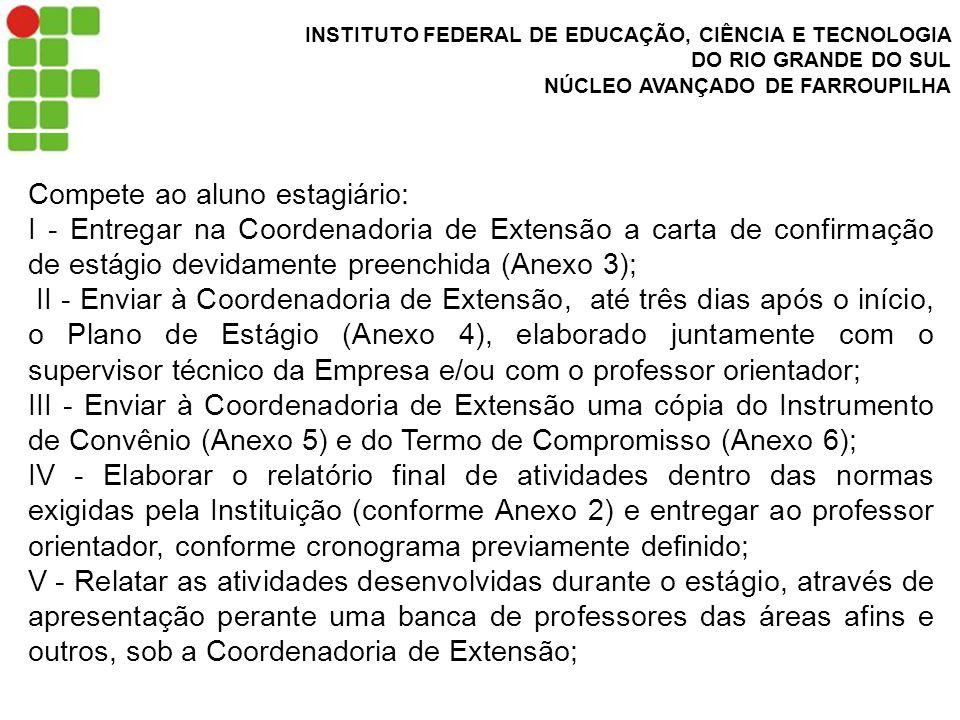 INSTITUTO FEDERAL DE EDUCAÇÃO, CIÊNCIA E TECNOLOGIA DO RIO GRANDE DO SUL NÚCLEO AVANÇADO DE FARROUPILHA Compete ao aluno estagiário: I - Entregar na Coordenadoria de Extensão a carta de confirmação de estágio devidamente preenchida (Anexo 3); II - Enviar à Coordenadoria de Extensão, até três dias após o início, o Plano de Estágio (Anexo 4), elaborado juntamente com o supervisor técnico da Empresa e/ou com o professor orientador; III - Enviar à Coordenadoria de Extensão uma cópia do Instrumento de Convênio (Anexo 5) e do Termo de Compromisso (Anexo 6); IV - Elaborar o relatório final de atividades dentro das normas exigidas pela Instituição (conforme Anexo 2) e entregar ao professor orientador, conforme cronograma previamente definido; V - Relatar as atividades desenvolvidas durante o estágio, através de apresentação perante uma banca de professores das áreas afins e outros, sob a Coordenadoria de Extensão;