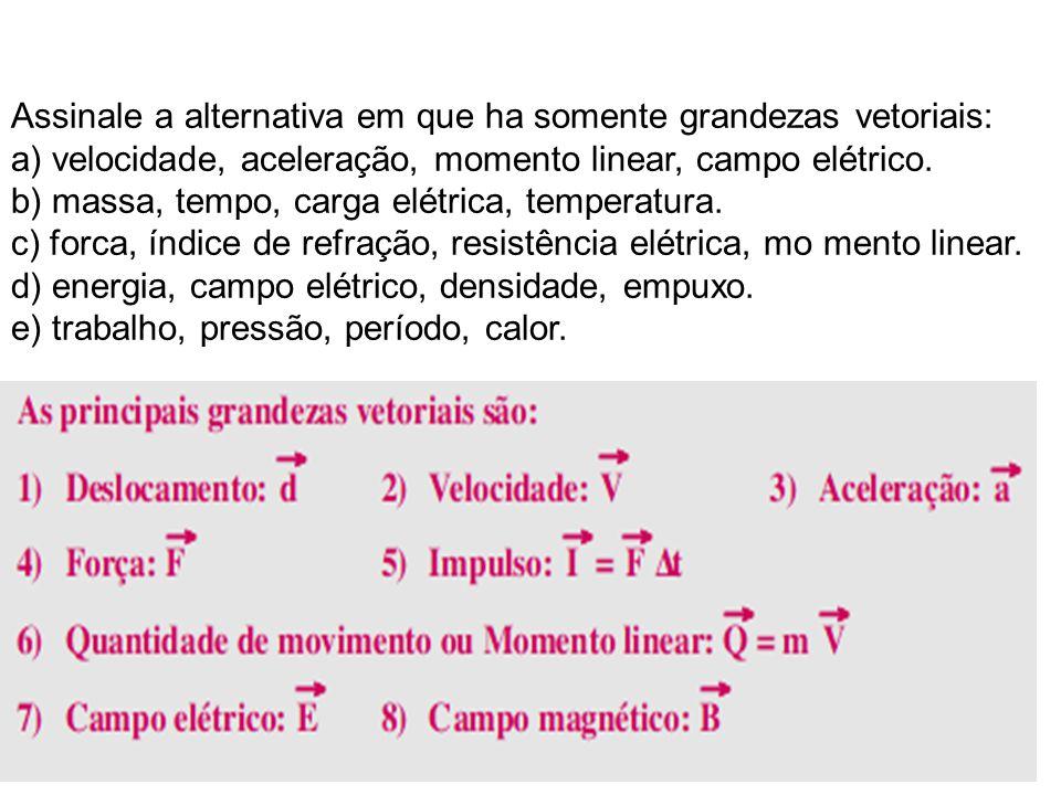 Assinale a alternativa em que ha somente grandezas vetoriais: a) velocidade, aceleração, momento linear, campo elétrico.