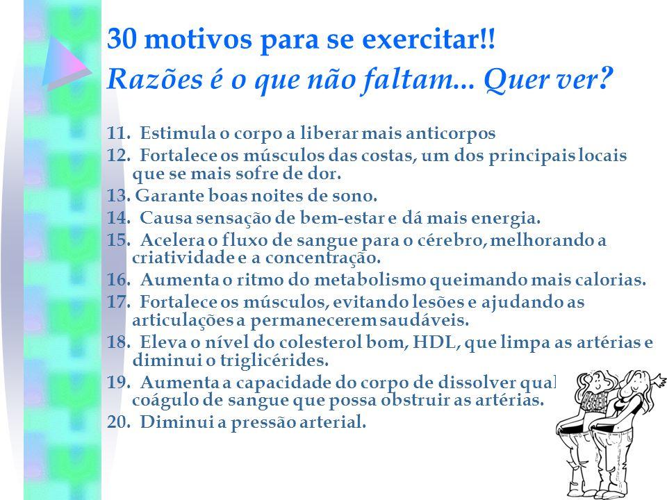 30 motivos para se exercitar!! Razões é o que não faltam... Quer ver ? 11. Estimula o corpo a liberar mais anticorpos 12. Fortalece os músculos das co