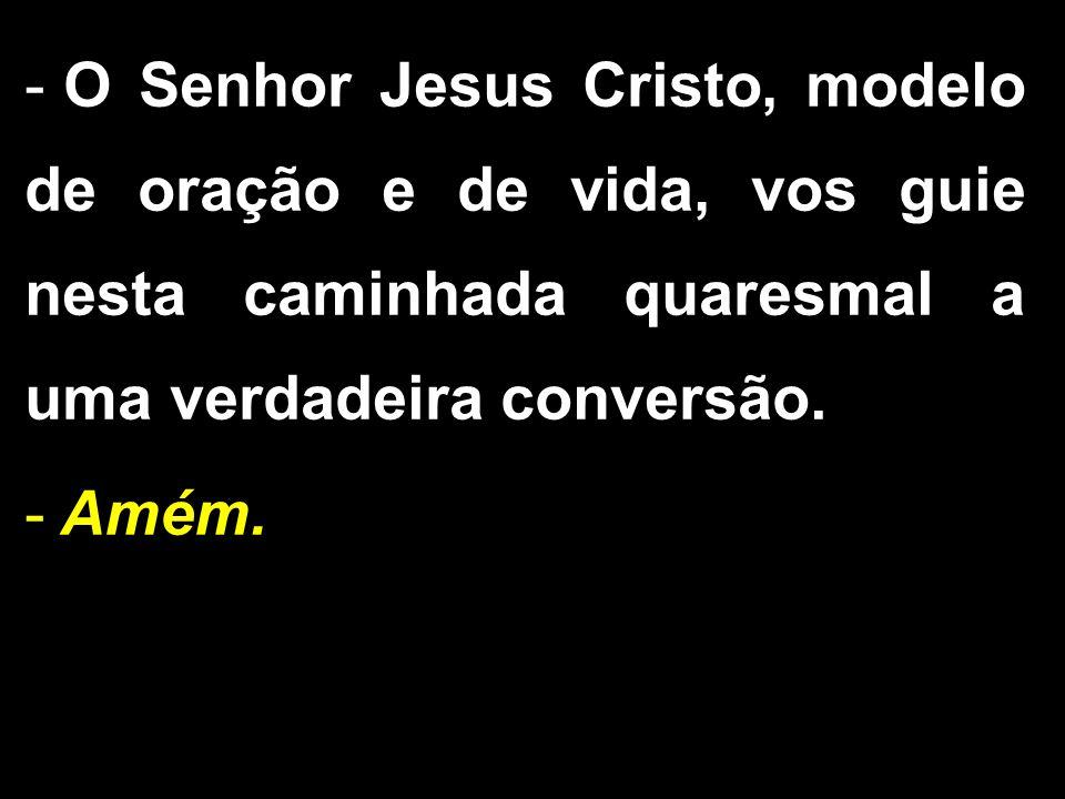 - O Senhor Jesus Cristo, modelo de oração e de vida, vos guie nesta caminhada quaresmal a uma verdadeira conversão. - Amém.